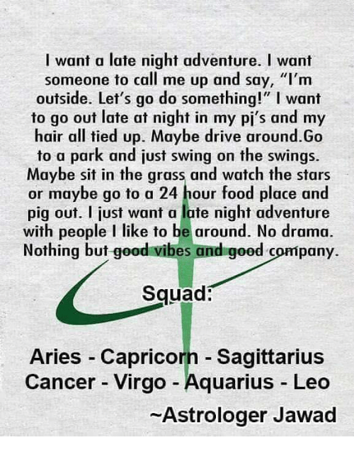 "Food, Squad, and Aquarius: I want a late night adventure. I want  someone to call me up and say, ""I'nm  outside. Let's go do something!"" I want  to go out late at night in my pi's and my  hair all tied up. Maybe drive around.Go  to a park and just swing on the swings.  Maybe sit in the grass and watch the stars  or maybe go to a 24 hour food place and  pig out. I just want a lute night adventure  with people I like to be around. No drama  Nothing but good vibes and good company.  Squad:  Aries -Capricorn - Sagittarius  Cancer - Virgo -Aquarius Leo  Astrologer Jawad"