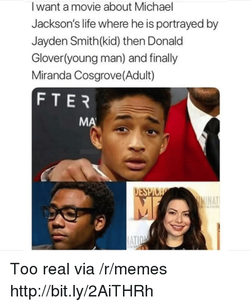 Portrayed: I want a movie about Michael  Jackson's life where he is portrayed by  Jayden Smith(kid) then Donald  Glover(young man) and finally  Miranda Cosgrove(Adult)  FTER  MA  DESPI  NAT Too real via /r/memes http://bit.ly/2AiTHRh