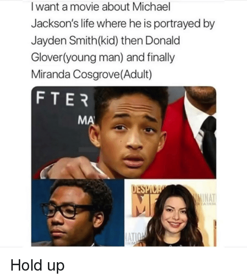 Miranda Cosgrove: I want a movie about Michael  Jackson's life where he is portrayed by  Jayden Smith(kid) then Donald  Glover(young man) and finally  Miranda Cosgrove(Adult)  FTER  MA  AT  AIRM  ATI Hold up