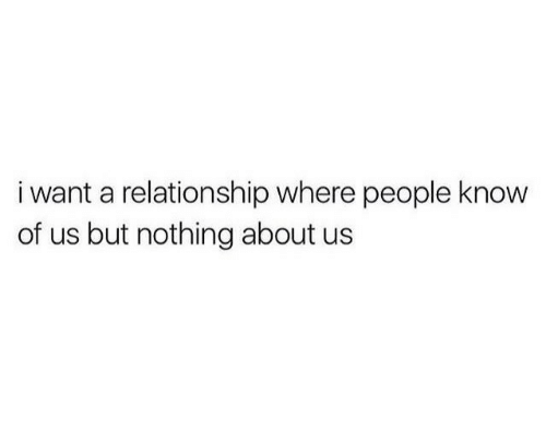 About Us: i want a relationship where people know  of us but nothing about us