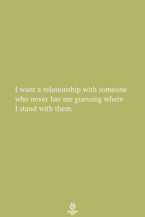 Never, Who, and Them: I want a relationship with someone  who never has me guessing where  I stand with them.