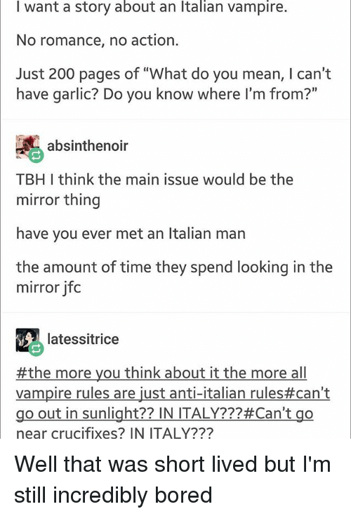 """Bailey Jay, Bored, and Memes: I want a story about an Italian vampire.  No romance, no action.  Just 200 pages of """"What do you mean, I can't  have garlic? Do you know where I'm from?""""  absinthenoir  TBH I think the main issue would be the  mirror thing  have you ever met an Italian man  the amount of time they spend looking in the  mirror jfoc  latessitrice  #themoreyouthinkabouttalianrules#can't  Vampire rules are just anti-italian rules#can't  go out in sunlight?? IN ITALY???#Can't go  near crucifixes? IN ITALY??? Well that was short lived but I'm still incredibly bored"""