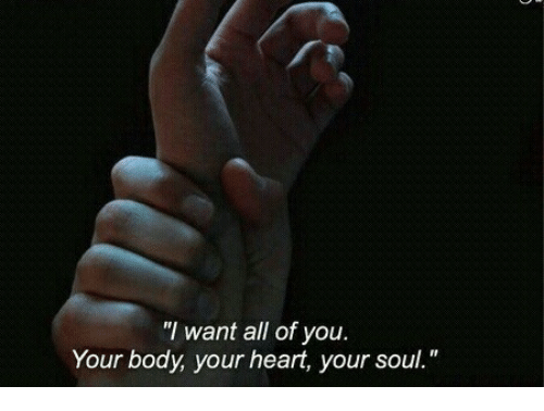 "Heart, Soul, and All: ""I want all of you  Your body, your heart, your soul."""
