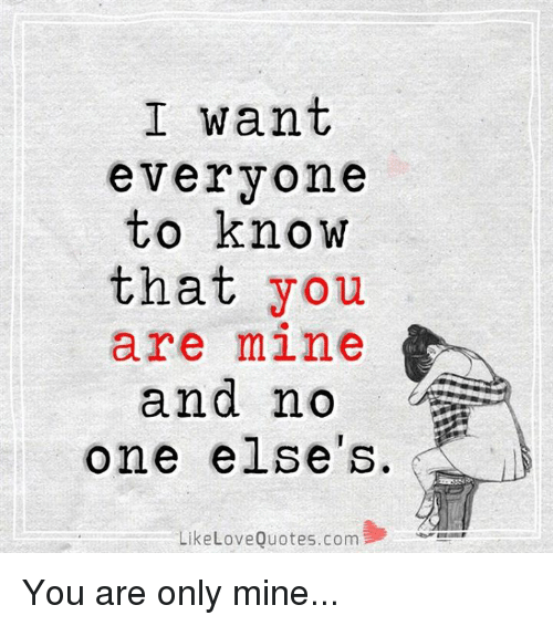 you are mine: I want  everyone  to know  that you  are mine  and no  one else's.  Like Love Quotes.com You are only mine...