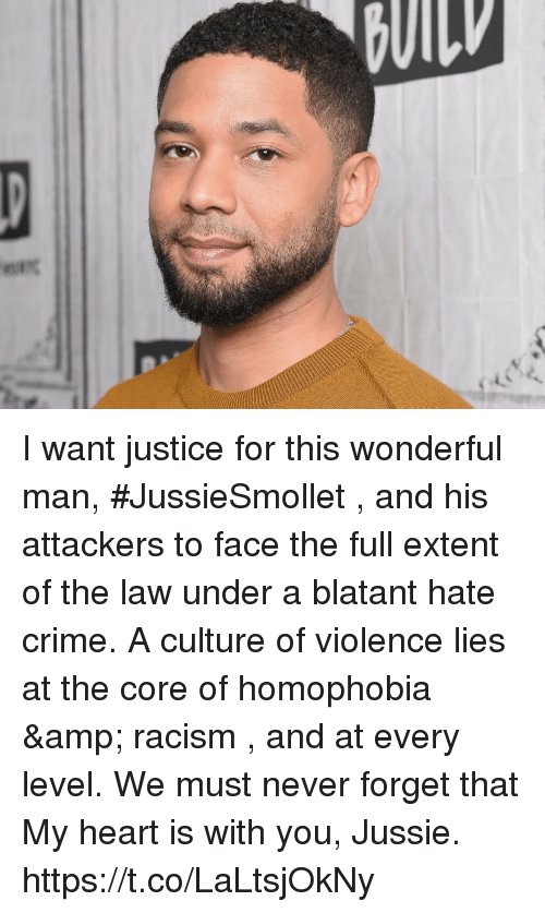 extent: I want justice for this wonderful man, #JussieSmollet , and his attackers to face the full extent of the law under a blatant hate crime.   A culture of violence lies at the core of homophobia & racism , and at every level. We must never forget that  My heart is with you, Jussie. https://t.co/LaLtsjOkNy