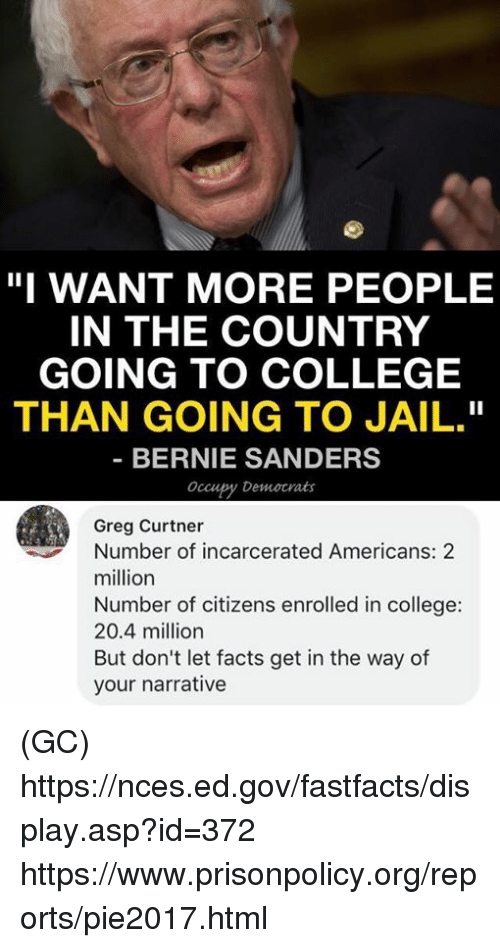 """Bernie Sanders, College, and Facts: """"I WANT MORE PEOPLE  IN THE COUNTRY  GOING TO COLLEGE  THAN GOING TO JAIL.""""  BERNIE SANDERS  Occupy Democrats  Greg Curtner  Number of incarcerated Americans: 2  million  Number of citizens enrolled in college:  20.4 million  But don't let facts get in the way of  your narrative (GC) https://nces.ed.gov/fastfacts/display.asp?id=372 https://www.prisonpolicy.org/reports/pie2017.html"""