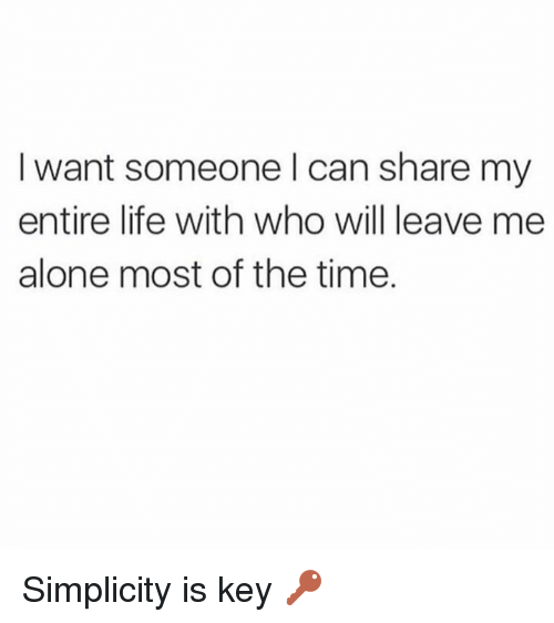 Being Alone, Life, and Memes: I want someone l can share my  entire life with who will leave me  alone most of the time. Simplicity is key 🔑