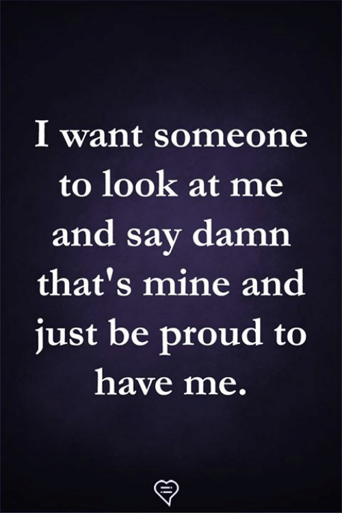 Memes, Proud, and 🤖: I want someone  to look at me  and say damn  that's mine and  just be proud to  have me.