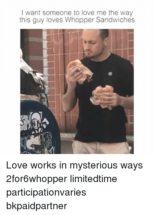 whopper: I want someone to love me the way  this guy loves Whopper Sandwiches Love works in mysterious ways 2for6whopper limitedtime participationvaries bkpaidpartner