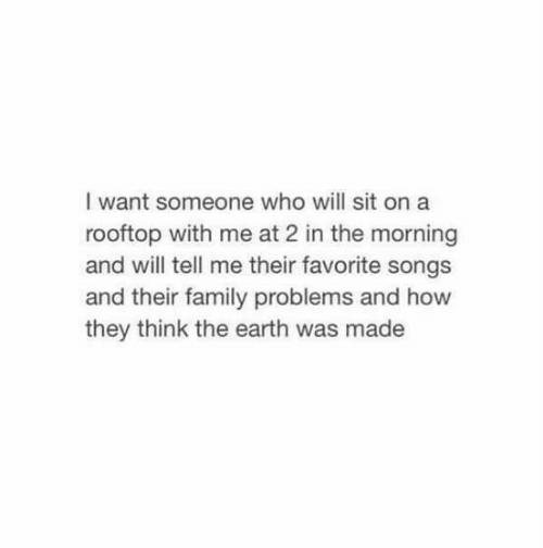 They Think: I want someone who will sit on a  rooftop with me at 2 in the morning  and will tell me their favorite songs  and their family problems and how  they think the earth was made
