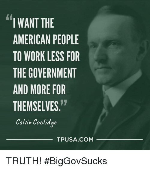 calvin coolidge: I WANT THE  AMERICAN PEOPLE  TO WORK LESS FOR  THE GOVERNMENT  AND MORE FOR  THEMSELVES  Calvin Coolidge  TPUSA COM TRUTH! #BigGovSucks