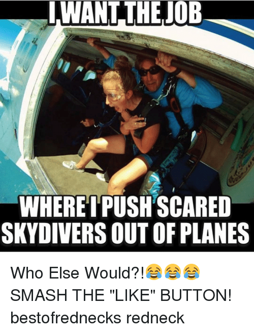 "skydive: I WANT THE JOB  WHERE I PUSHSCARED  SKYDIVERS OUTOF PLANES Who Else Would?!😂😂😂 SMASH THE ""LIKE"" BUTTON! bestofrednecks redneck"