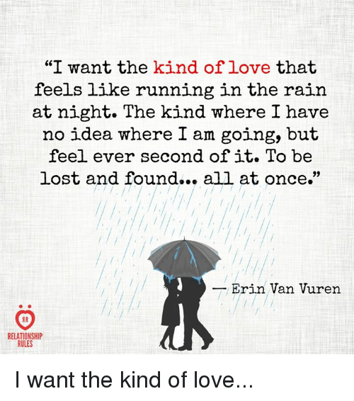 """Running In The Rain: """"I want the kind of love that  feels like running in the rain  at night. The kind where I have  no idea where I am going, but  feel ever second of it. To be  lost and found... all at once.""""  lost and found.. all at once.  Erin Van Vuren  8 R  RELATIONSHIP  RULES I want the kind of love..."""