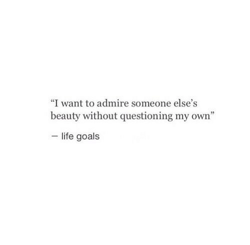 """life goals: """"I want to admire someone else's  beauty without questioning my own""""  life goals"""