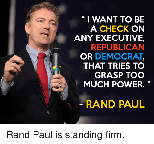 executions: I WANT TO BE  A CHECK  ON  ANY EXECUTIVE,  REPUBLICAN  OR DEMOCRAT  THAT TRIES TO  GRASP TOO  MUCH POWER.  RAND PAUL Rand Paul is standing firm.
