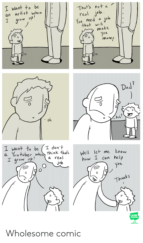 let me know: I want to be  an artist when  I grow up!  That's not a  real job.  You need  Job  that will  make  money  Dad?  oh  huk?  I want to be  a Youtuber when think thats  I grow up  I don't  Well let me  know  a real  how I can help  job  you  Thanks  WEB  TOON  WESTOON Wholesome comic