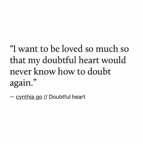 """doubtful: """"I want to be loved so much so  that my doubtful heart would  never know how to doubt  again.  - cynthia go // Doubtful heart"""