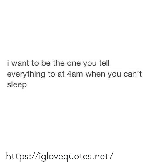 Sleep, Net, and One: i want to be the one you tell  everything to at 4am when you can't  sleep https://iglovequotes.net/