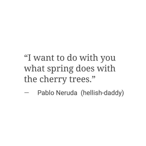 """Spring, Trees, and Pablo Neruda: """"I want to do with you  what spring does with  the cherry trees.""""  SC  23  Pablo Neruda (hellish-daddy)"""