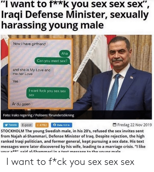 """Love, Marriage, and Sex: """"I want to f**k you sex sex sex"""",  Iraqi Defense Minister, sexually  harassing young male  Now i have girifriend  Aha  Can you meet sex?  and she is My Love and  me her Love  Yes  I want fuck you sex sex  sex  Är du galen  Foto: Iraks regering / Polisens förundersökning  Fredag 22 Nov 2019  Tweeta E-post 4782  Dela 4,8 t  STOCKHOLM The young Swedish male, in his 20's, refused the sex invites sent  from Najah al-Shammari, Defense Minister of Iraq. Despite rejection, the high  ranked Iraqi politician, and former general, kept pursuing a sex date. His text  messages were later discovered by his wife, leading to a marriage crisis. """"I like  vour at aid al.Shammari in a tevt message to the voung male I want to f*ck you sex sex sex"""