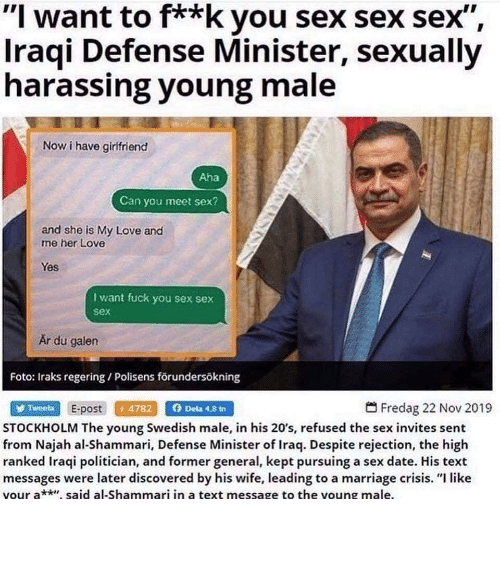 "Love, Marriage, and Sex: ""I want to f**k you sex sex sex"",  Iraqi Defense Minister, sexually  harassing young male  Now i have girlfriend  Aha  Can you meet sex?  and she is My Love and  me her Love  Yes  I want fuck you sex sex  sex  Är du galen  Foto: Iraks regering / Polisens förundersökning  Dela 4,8 tn  Fredag 22 Nov 2019  E-post 4782  Tweeta  STOCKHOLM The young Swedish male, in his 20's, refused the sex invites sent  from Najah al-Shammari, Defense Minister of Iraq. Despite rejection, the high  ranked Iraqi politician, and former general, kept pursuing a sex date. His text  messages were later discovered by his wife, leading to a marriage crisis. ""I like  vour a* said al-Shammari in a text message to the voung male. Show boobs and vagene"