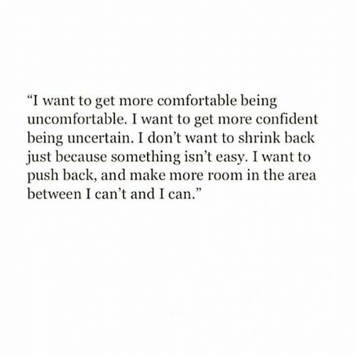 "uncomfortable: ""I want to get more comfortable being  uncomfortable. I want to get more confident  being uncertain. I don't want to shrink back  just because something isn't easy. I want to  push back, and make more room in the area  between I can't and I can."""