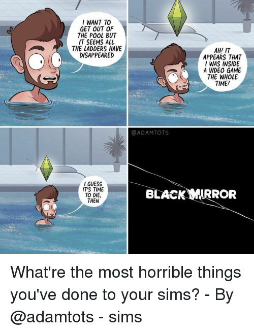 Memes, Game, and Guess: I WANT TO  GET OUT OF  THE POOL BUT  IT SEEMS ALL  THE LADDERS HAVE  DISAPPEARED  AH! IT  APPEARS THAT  I WAS INSIDE  A VIDEO GAME  THE WHOLE  TIME  @ADAMTOTS  GUESS  ITS TIME  TO DIE,  THEN  BLACKIRROR What're the most horrible things you've done to your sims?⠀ -⠀ By @adamtots⠀ -⠀ sims