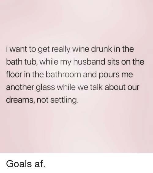 Af, Drunk, and Goals: i want to get really wine drunk in the  bath tub, while my husband sits on the  floor in the bathroom and pours me  another glass while we talk about our  dreams, not settling Goals af.
