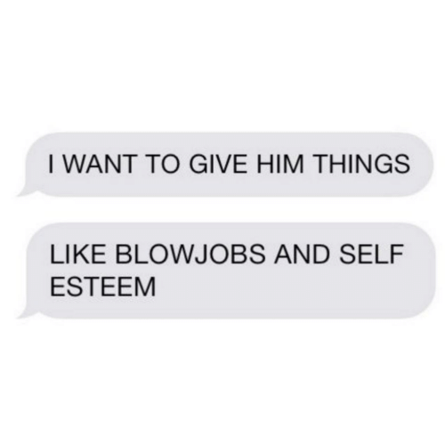 self esteem: I WANT TO GIVE HIM THINGS  LIKE BLOWJOBS AND SELF  ESTEEM