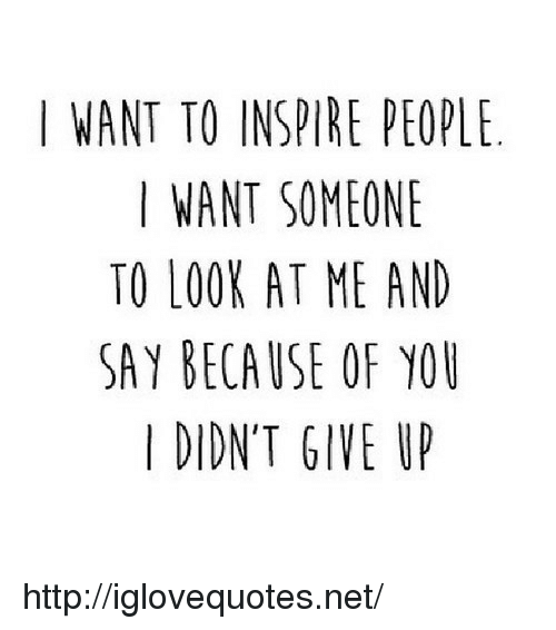 Because of You: I WANT TO INSPIRE PEOPL  I WANT SOMEONE  TO LOOK AT ME AND  SAY BECAUSE OF YOU  I DIDN'T GIVE U http://iglovequotes.net/