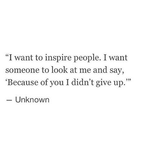 """Because of You: """"I want to inspire people. I want  someone to look at me and say,  'Because of you I didn't give up.""""  - Unknown  933"""