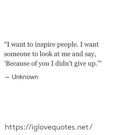 "Because of You, Net, and Unknown: ""I want to inspire people. I want  someone to look at me and say,  'Because of you I didn't give up.""  - Unknown  933 https://iglovequotes.net/"