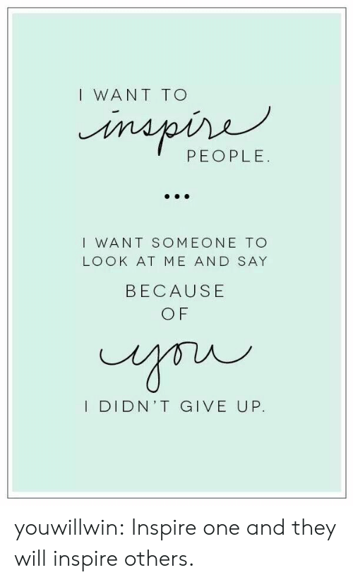 Inspire Others: I WANT TO  PEOPLE.  I WANT SOMEONE TO  LOOK AT ME AND SAY  BECAUSE  O F  I DIDN'T GIVE UP. youwillwin:  Inspire one and they will inspire others.