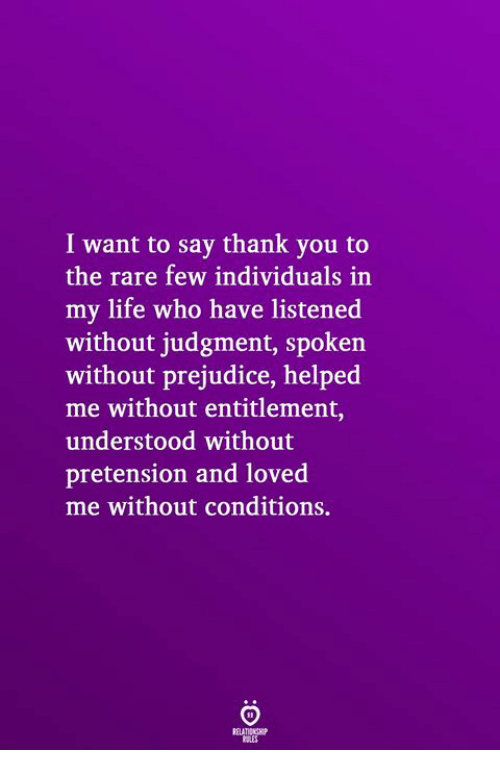 entitlement: I want to say thank you to  the rare few individuals in  my life who have listened  without judgment, spoken  without prejudice, helped  me without entitlement,  understood without  pretension and loved  me without conditions.