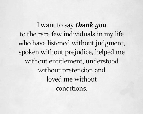 Life, Thank You, and Who: I want to say thank you  to the rare few individuals in my life  who have listened without judgment,  spoken without prejudice, helped me  without entitlement, understood  without pretension and  loved me without  conditions.