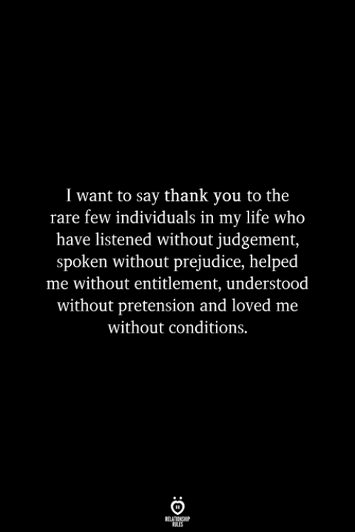 entitlement: I want to say thank you to the  rare few individuals in my life who  have listened without judgement,  spoken without prejudice, helped  me without entitlement, understood  without pretension and loved me  without conditions.