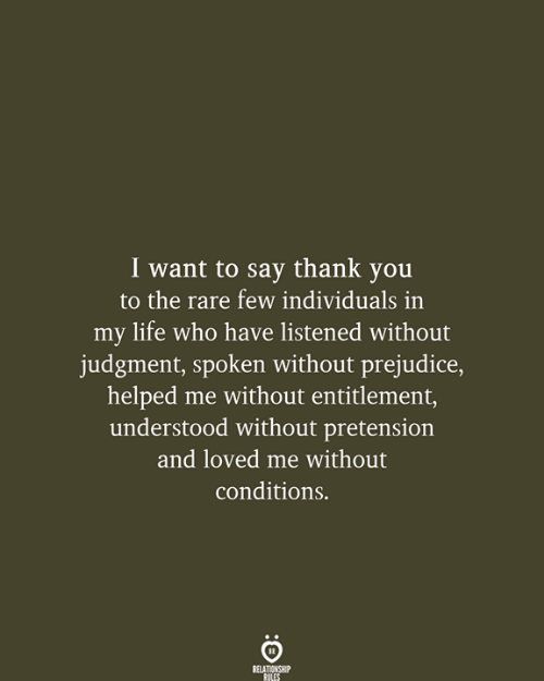 entitlement: I want to say thank you  to the rare few individuals in  my life who have listened without  judgment, spoken without prejudice,  helped me without entitlement,  understood without pretension  and loved me without  conditions.  RELATIONSHIP  RULES