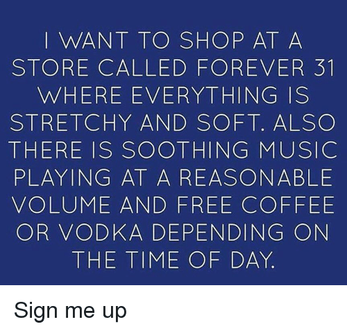 Sign Me Up: I WANT TO SHOP AT A  STORE CALLED FOREVER 31  WHERE EVERYTHING IS  STRETCHY AND SOFT. ALSO  THERE IS SOOTHING MUSICC  PLAYING AT A REASONABLE  VOLUME AND FREE COFFEE  OR VODKA DEPENDING ON  THE TIME OF DAY Sign me up