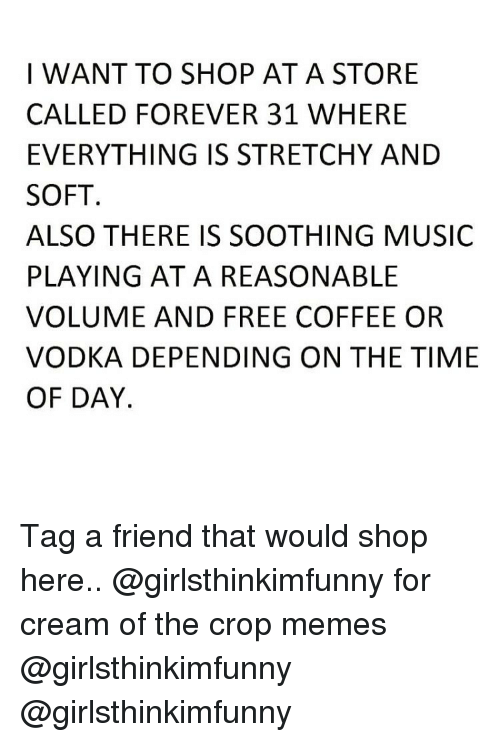 Memes, Music, and Coffee: I WANT TO SHOP AT A STORE  CALLED FOREVER 31 WHERE  EVERYTHING IS STRETCHY AND  SOFT  ALSO THERE IS SOOTHING MUSIC  PLAYING AT A REASONABLE  VOLUME AND FREE COFFEE OR  VODKA DEPENDING ON THE TIME  OF DAY. Tag a friend that would shop here.. @girlsthinkimfunny for cream of the crop memes @girlsthinkimfunny @girlsthinkimfunny