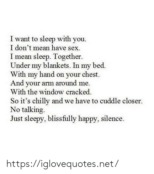Chest: I want to sleep with you.  I don't mean have sex.  I mean sleep. Together.  Under my blankets. In my bed.  With my hand on your chest.  And your arm around me.  With the window cracked.  So it's chilly and we have to cuddle closer.  No talking.  Just sleepy, blissfully happy, silence. https://iglovequotes.net/