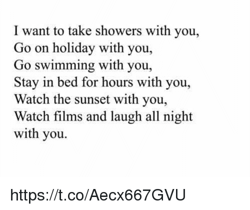 Nights With You: I want to take showers with you,  Go on holiday with you,  Go swimming with you,  Stay in bed for hours with you,  Watch the sunset with you,  Watch films and laugh all night  with you. https://t.co/Aecx667GVU