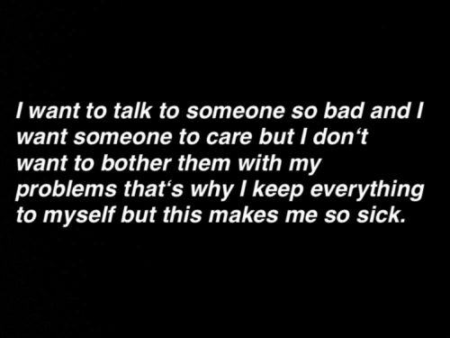 so sick: I want to talk to someone so bad and I  want someone to care but I don't  want to bother them with my  problems that's why I keep everything  to myself but this makes me so sick.