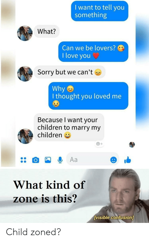 Children, Love, and Sorry: I want to tell you  something  What?  Can we be lovers?  I love you  Sorry but we can't  Why  I thought you loved me  Because I want your  children to marry my  children  Aa  What kind of  zone is this?  visible confusion] Child zoned?
