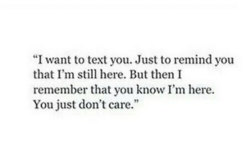 """Text, Remember, and You: """"I want to text you. Just to remind you  that I'm still here. But then I  remember that you know I'm here.  You just don't care."""""""