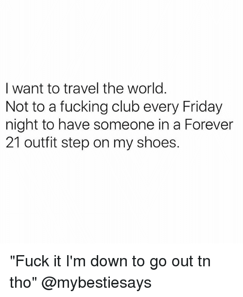 "Club, Friday, and Fucking: I want to travel the world  Not to a fucking club every Friday  night to have someone in a Forever  21 outfit step on my shoes. ""Fuck it I'm down to go out tn tho"" @mybestiesays"