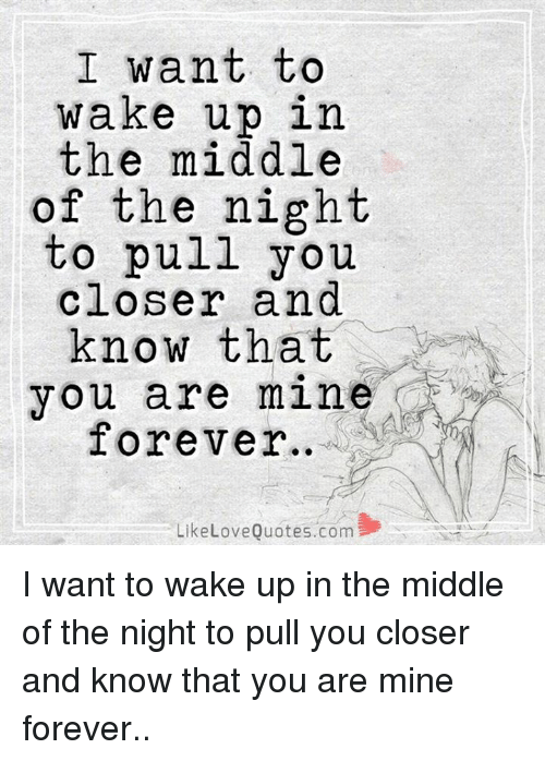 you are mine: I want to  wake up in  the middle  of the night  to pull you  closer and  know that  you are mine  Forever  Like Love Quotes.com I want to wake up in the middle of the night to pull you closer and know that you are mine forever..