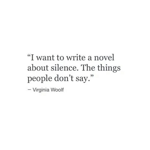 """Virginia: """"I want to write a novel  about silence. The things  people don't say.""""  Virginia Woolf"""