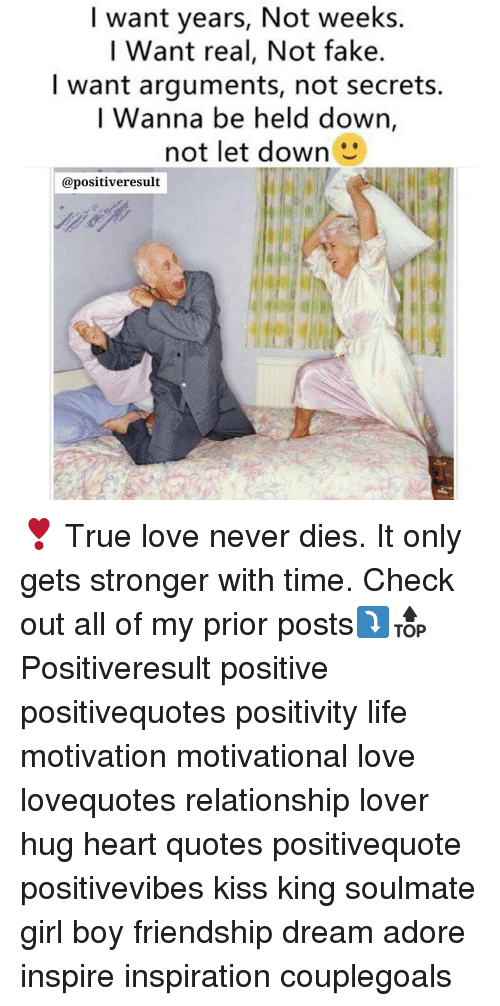 Memes, Friendship, and Adorable: I want years, Not weeks.  I Want real, Not fake.  want arguments, not secrets.  I Wanna be held down  not let down  @positiveresult ❣ True love never dies. It only gets stronger with time. Check out all of my prior posts⤵🔝 Positiveresult positive positivequotes positivity life motivation motivational love lovequotes relationship lover hug heart quotes positivequote positivevibes kiss king soulmate girl boy friendship dream adore inspire inspiration couplegoals