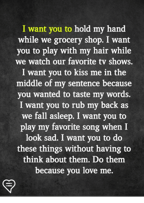 Fall, Love, and Memes: I want you to hold my hand  while we grocery shop. I want  you to play with my hair while  we watch our favorite tv shows.  I want you to kiss me in the  middle of my sentence because  you wanted to taste my words.  I want you to rub my back as  we fall asleep. I want you to  play my favorite song when I  look sad. I want you to do  these things without having to  think about them. Do them  because you love me.