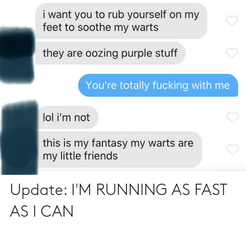 Rub Yourself: i want you to rub yourself on my  feet to soothe my warts  they are oozing purple stuff  You're totally fucking with me  lol i'm not  this is my fantasy my warts are  my little friends Update: I'M RUNNING AS FAST AS I CAN